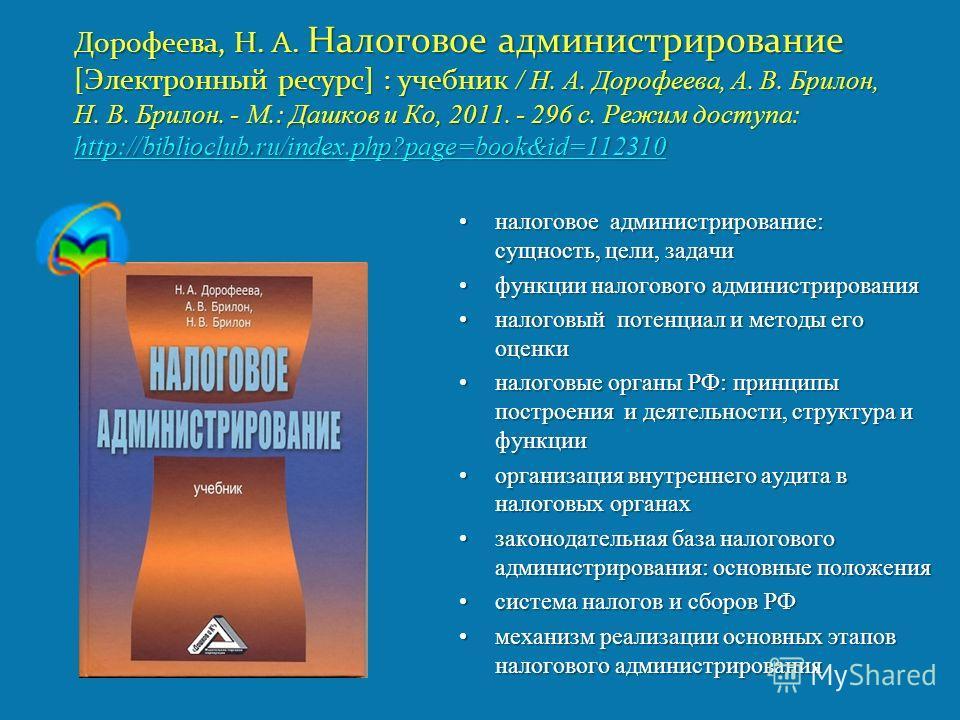 Дорофеева, Н. А. Налоговое администрирование [Электронный ресурс] : учебник / Н. А. Дорофеева, А. В. Брилон, Н. В. Брилон. - М.: Дашков и Ко, 2011. - 296 с. Режим доступа: http://biblioclub.ru/index.php?page=book&id=112310 http://biblioclub.ru/index.