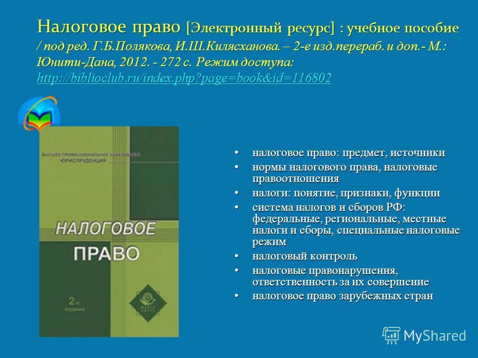 Налоговое право [Электронный ресурс] : учебное пособие / под ред. Г.Б.Полякова, И.Ш.Килясханова. – 2-е изд.перераб. и доп.- М.: Юнити-Дана, 2012. - 272 с. Режим доступа: http://biblioclub.ru/index.php?page=book&id=116802 http://biblioclub.ru/index.ph