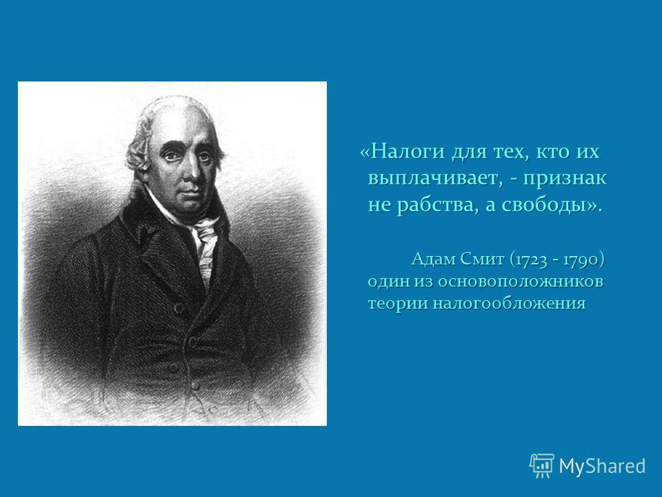 «Налоги для тех, кто их выплачивает, - признак не рабства, а свободы». Адам Смит (1723 - 1790) один из основоположников теории налогообложения Адам Смит (1723 - 1790) один из основоположников теории налогообложения