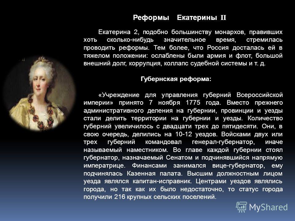 Реформы Екатерины Екатерина 2, подобно большинству монархов, правивших хоть сколько-нибудь значительное время, стремилась проводить реформы. Тем более, что Россия досталась ей в тяжелом положении: ослаблены были армия и флот, большой внешний долг, ко