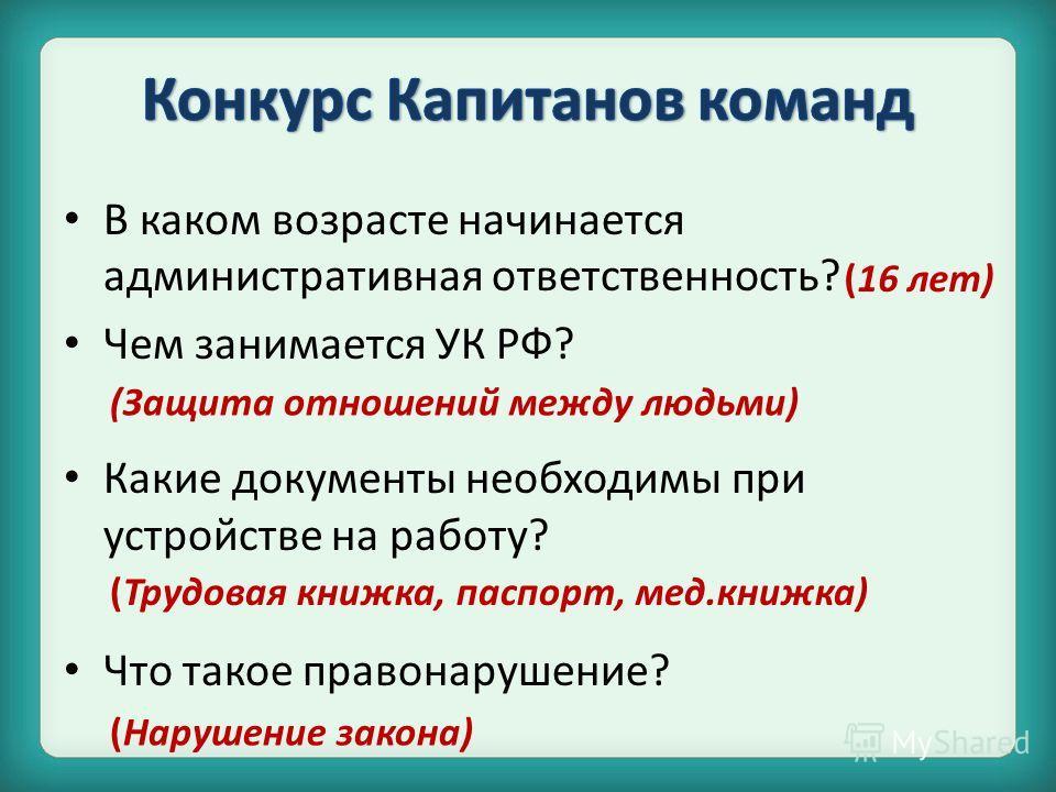 В каком возрасте начинается административная ответственность? Чем занимается УК РФ? Какие документы необходимы при устройстве на работу? Что такое правонарушение? (16 лет) (Защита отношений между людьми) (Трудовая книжка, паспорт, мед.книжка) (Наруше