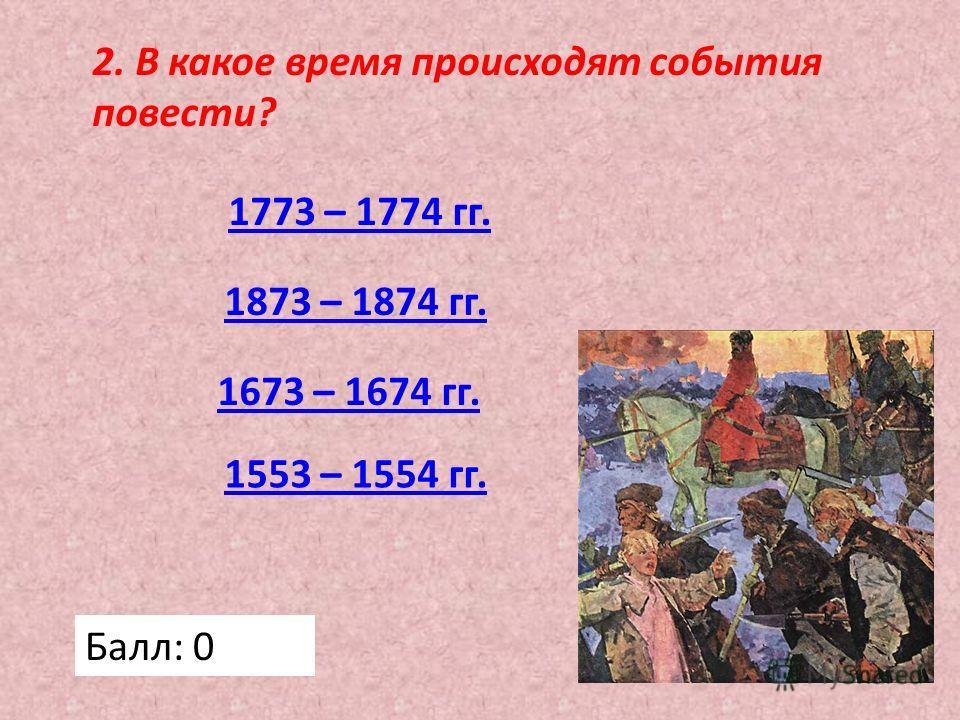 2. В какое время происходят события повести? 1773 – 1774 гг. 1673 – 1674 гг. 1873 – 1874 гг. 1553 – 1554 гг. Балл: 0