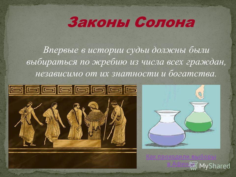 Законы Солона Впервые в истории судьи должны были выбираться по жребию из числа всех граждан, независимо от их знатности и богатства. Как проходили выборы в Афинах