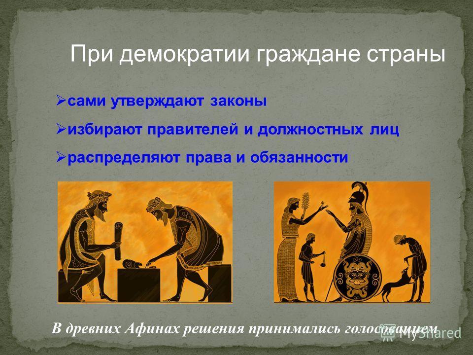 При демократии граждане страны сами утверждают законы избирают правителей и должностных лиц распределяют права и обязанности В древних Афинах решения принимались голосованием