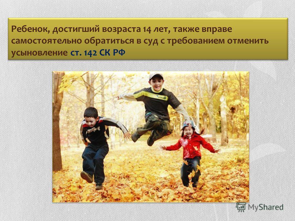 Ребенок, достигший возраста 14 лет, также вправе самостоятельно обратиться в суд с требованием отменить усыновление ст. 142 СК РФ