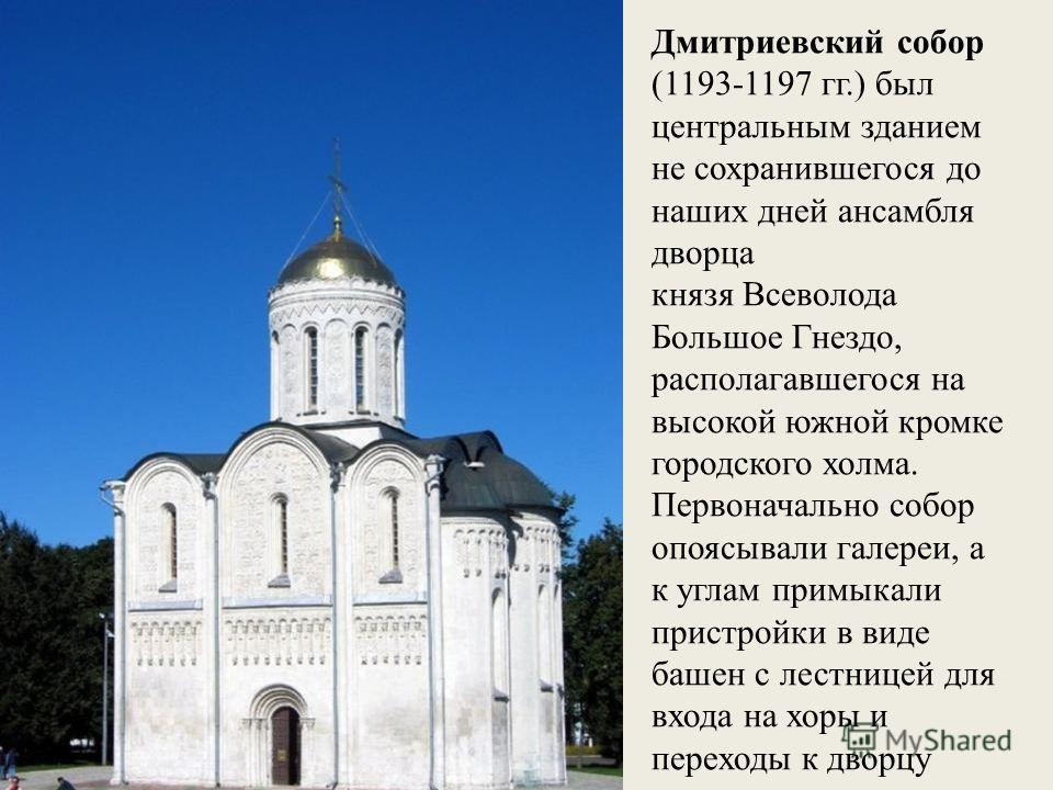 Дмитриевский собор (1193-1197 гг.) был центральным зданием не сохранившегося до наших дней ансамбля дворца князя Всеволода Большое Гнездо, располагавшегося на высокой южной кромке городского холма. Первоначально собор опоясывали галереи, а к углам пр