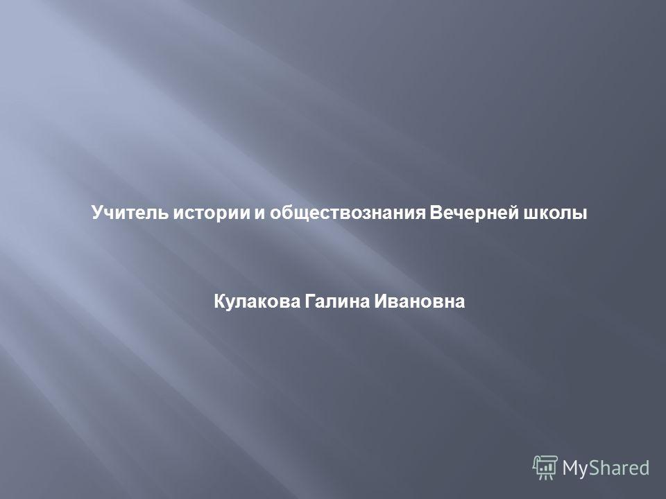 Учитель истории и обществознания Вечерней школы Кулакова Галина Ивановна