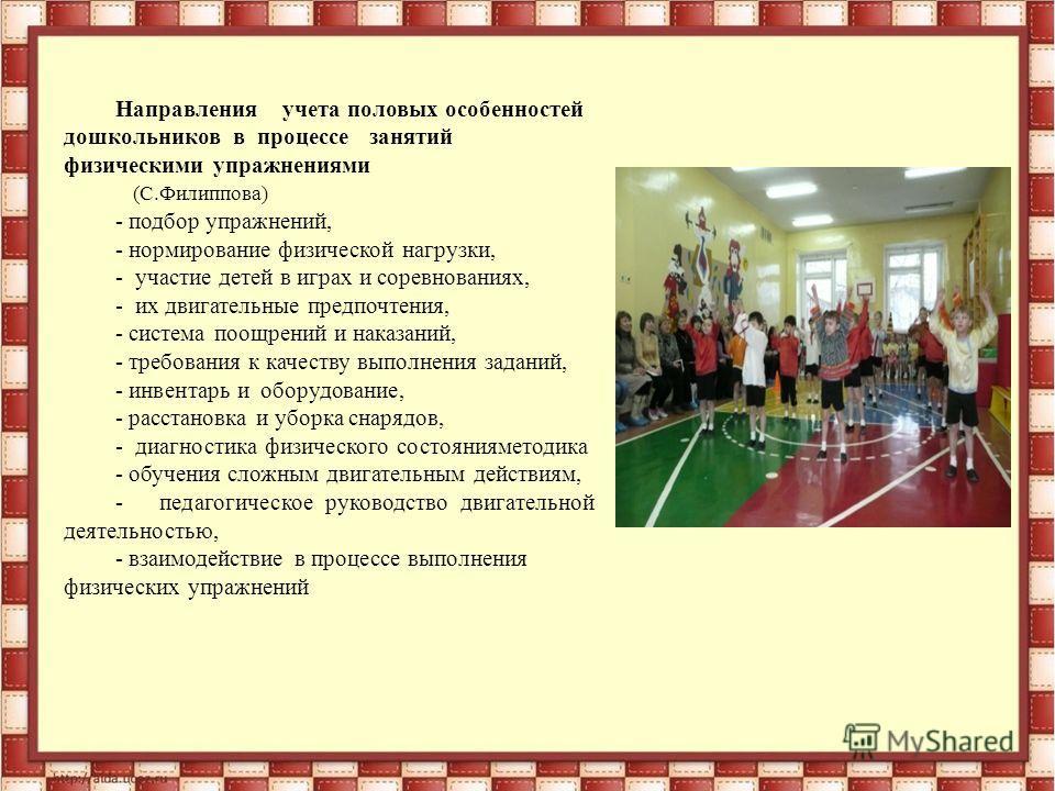 Направления учета половых особенностей дошкольников в процессе занятий физическими упражнениями (С.Филиппова) - подбор упражнений, - нормирование физической нагрузки, - участие детей в играх и соревнованиях, - их двигательные предпочтения, - система