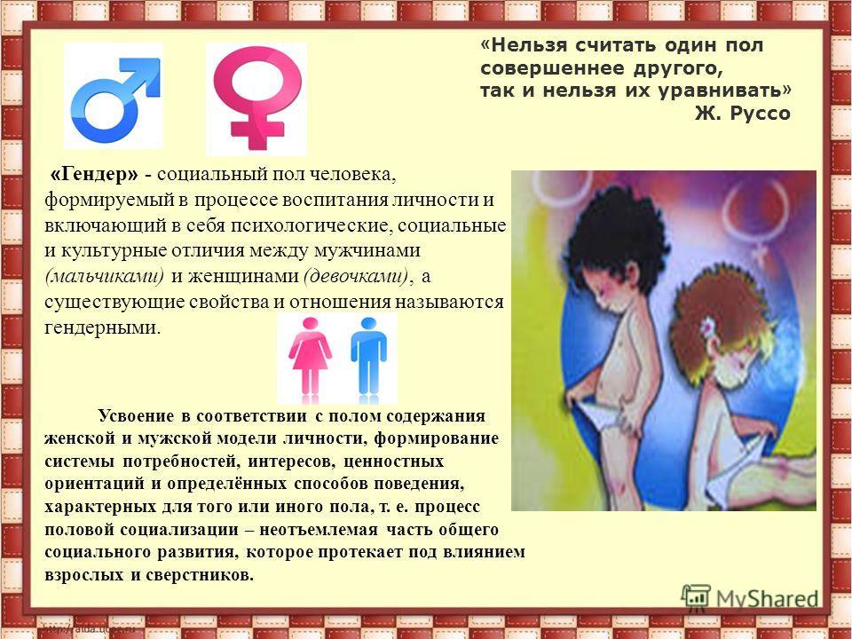 « Нельзя считать один пол совершеннее другого, так и нельзя их уравнивать » Ж. Руссо « Гендер » - социальный пол человека, формируемый в процессе воспитания личности и включающий в себя психологические, социальные и культурные отличия между мужчинами