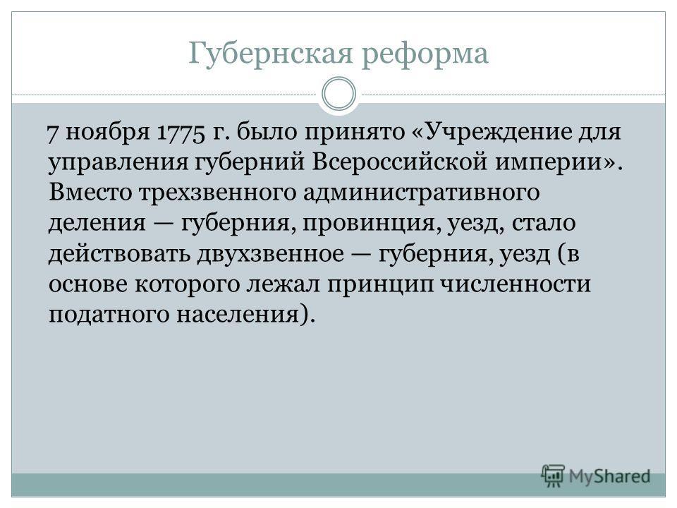Губернская реформа 7 ноября 1775 г. было принято «Учреждение для управления губерний Всероссийской империи». Вместо трехзвенного административного деления губерния, провинция, уезд, стало действовать двухзвенное губерния, уезд (в основе которого лежа