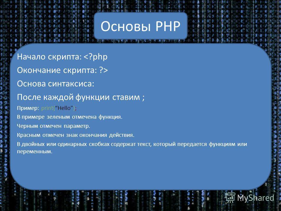 Основы PHP Начало скрипта:  Основа синтаксиса: После каждой функции ставим ; Пример: print(Hello); В примере зеленым отмечена функция. Черным отмечен параметр. Красным отмечен знак окончания действия. В двойных или одинарных скобках содержат текст, к
