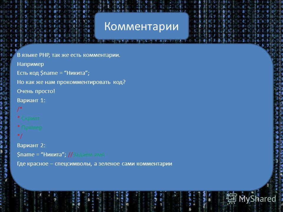 Комментарии В языке PHP, так же есть комментарии. Например Есть код $name = Никита; Но как же нам прокомментировать код? Очень просто! Вариант 1: /* * Скрипт * Пример */ Вариант 2: $name = Никита; //Задаем имя Где красное – спецсимволы, а зеленое сам