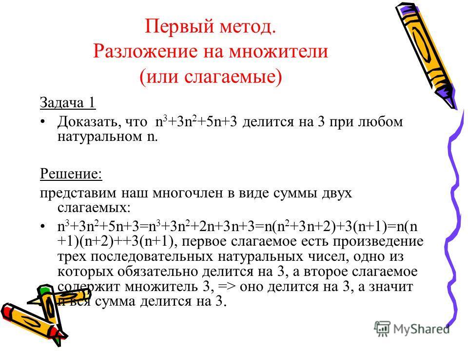 Первый метод. Разложение на множители (или слагаемые) Задача 1 Доказать, что n 3 +3n 2 +5n+3 делится на 3 при любом натуральном n. Решение: представим наш многочлен в виде суммы двух слагаемых: n 3 +3n 2 +5n+3=n 3 +3n 2 +2n+3n+3=n(n 2 +3n+2)+3(n+1)=n