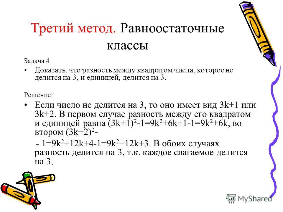 Третий метод. Равноостаточные классы Задача 4 Доказать, что разность между квадратом числа, которое не делится на 3, и единицей, делится на 3. Решение: Если число не делится на 3, то оно имеет вид 3k+1 или 3k+2. В первом случае разность между его ква