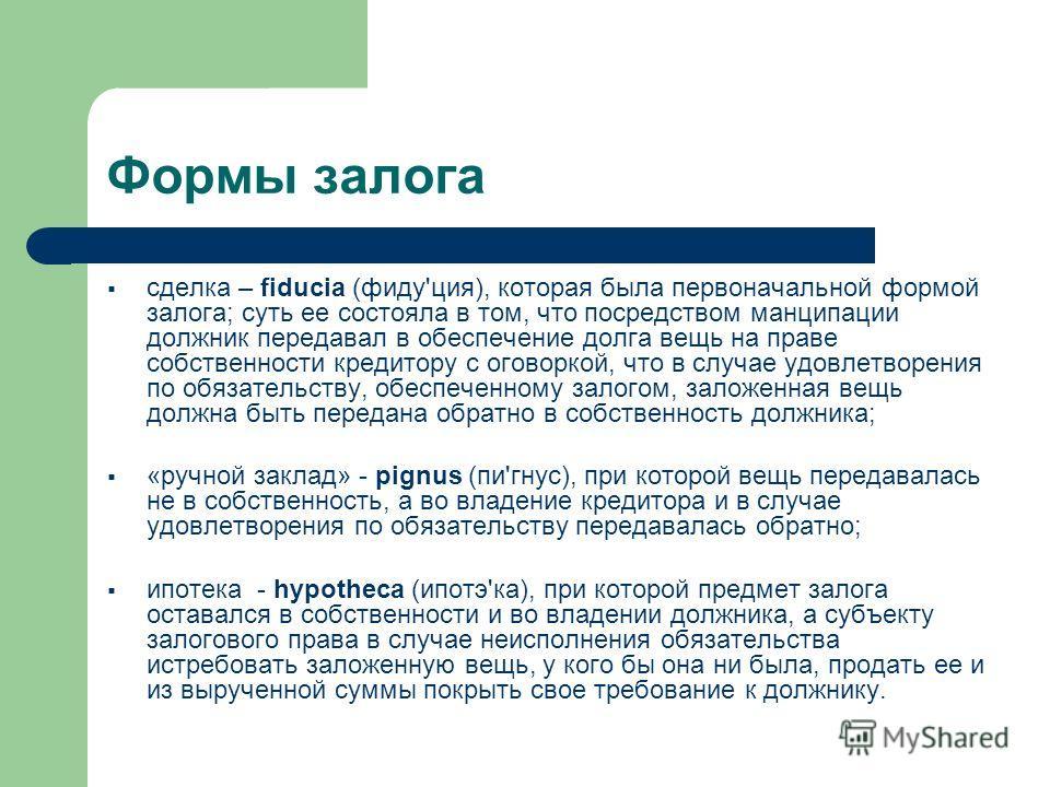 Формы залога сделка – fiduciа (фиду'ция), которая была первоначальной формой залога; суть ее состояла в том, что посредством манципации должник передавал в обеспечение долга вещь на праве собственности кредитору с оговоркой, что в случае удовлетворен