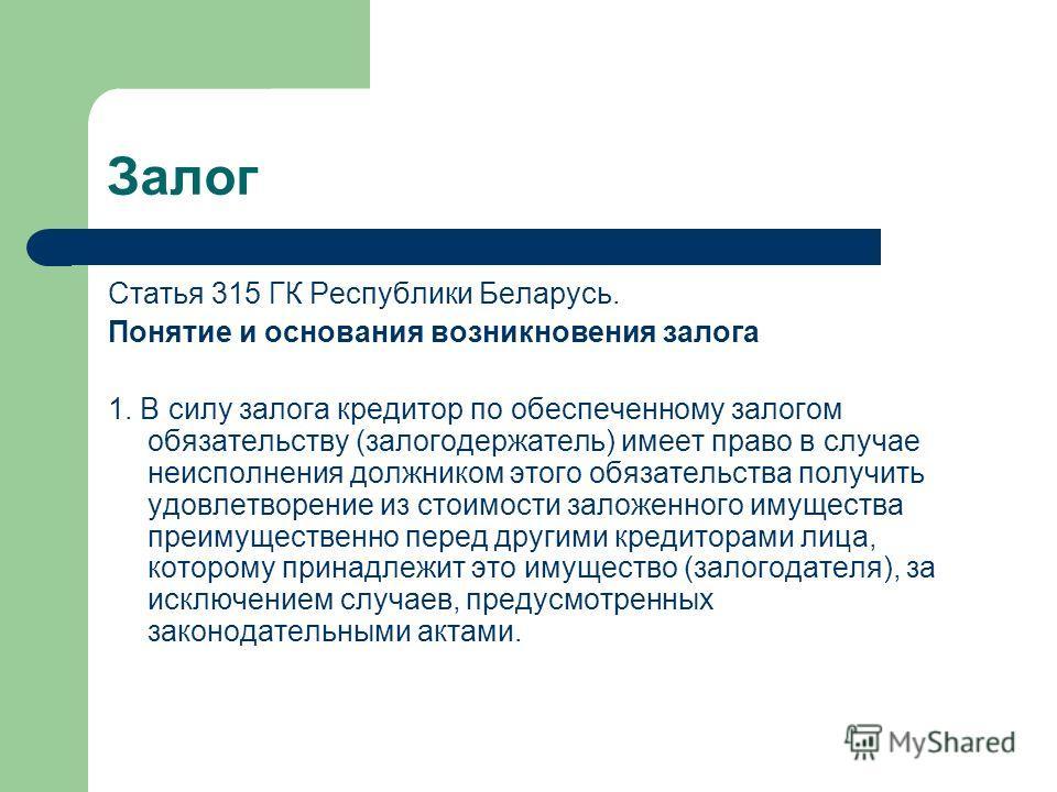Залог Статья 315 ГК Республики Беларусь. Понятие и основания возникновения залога 1. В силу залога кредитор по обеспеченному залогом обязательству (залогодержатель) имеет право в случае неисполнения должником этого обязательства получить удовлетворен