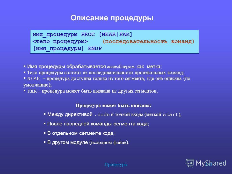 Процедуры 103 Описание процедуры имя_процедуры PROC [NEAR|FAR] (последовательность команд) [имя_процедуры] ENDP Имя процедуры обрабатывается ассемблером как метка; Тело процедуры состоит из последовательности произвольных команд; NEAR – процедура дос