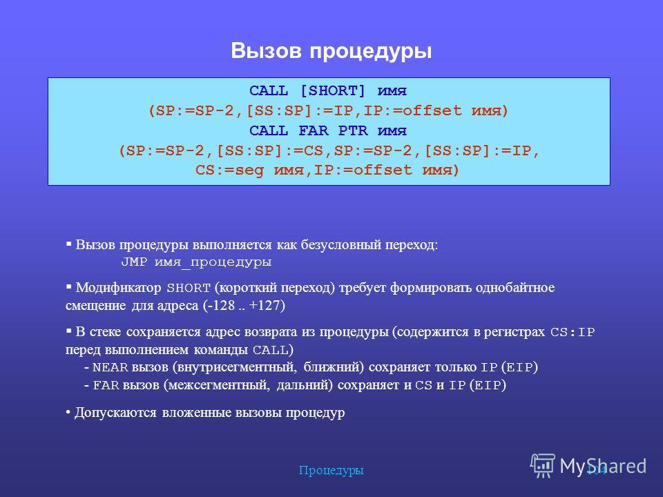Процедуры 104 Вызов процедуры CALL [SHORT] имя (SP:=SP-2,[SS:SP]:=IP,IP:=offset имя) CALL FAR PTR имя (SP:=SP-2,[SS:SP]:=CS,SP:=SP-2,[SS:SP]:=IP, CS:=seg имя,IP:=offset имя) Вызов процедуры выполняется как безусловный переход: JMP имя_процедуры Модиф