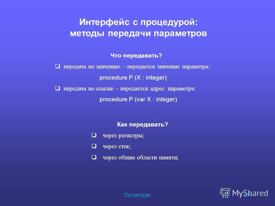 Процедуры 106 Интерфейс с процедурой: методы передачи параметров Что передавать? передача по значению – передается значение параметра: procedure P (X : integer) передача по ссылке – передается адрес параметра: procedure P (var X : integer) Как переда