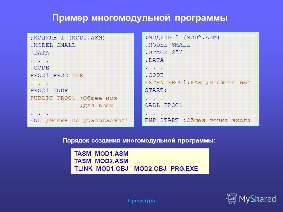 Процедуры 113 Пример многомодульной программы ;МОДУЛЬ 1 (MOD1.ASM).MODEL SMALL.DATA....CODE PROC1 PROC FAR... PROC1 ENDP PUBLIC PROC1 ;Общее имя ;для всех... END ;Метка не указывается! TASM MOD1. ASM TASM MOD2. ASM TLINK MOD1. OBJ MOD2. OBJ PRG.EXE ;