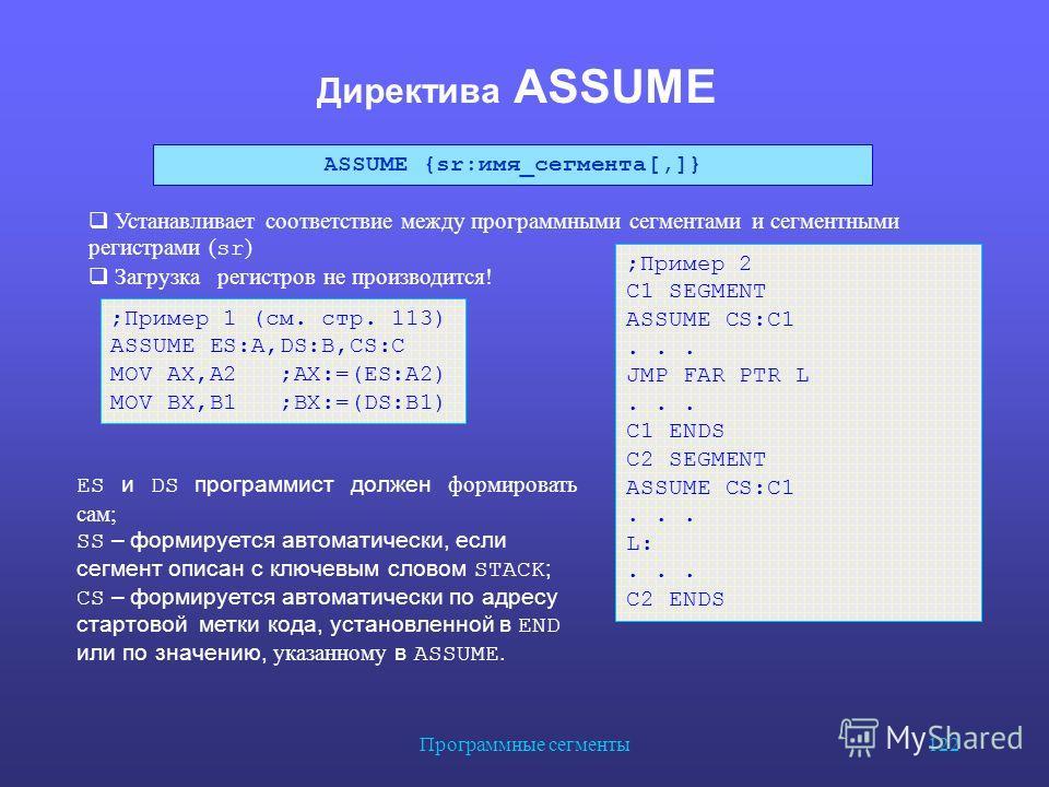 Программные сегменты 122 Директива ASSUME ES и DS программист должен формировать сам; SS – формируется автоматически, если сегмент описан с ключевым словом STACK ; CS – формируется автоматически по адресу стартовой метки кода, установленной в END или