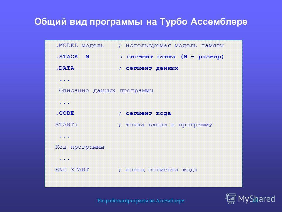 Разработка программ на Ассемблере 18 Общий вид программы на Турбо Ассемблере.MODEL модель; используемая модель памяти.STACK N ; сегмент стека (N – размер).DATA; сегмент данных... Описание данных программы....CODE; сегмент кода START:; точка входа в п