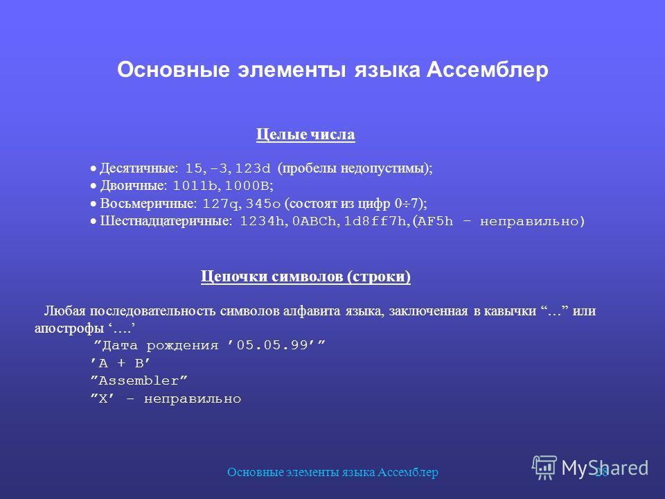 Основные элементы языка Ассемблер 28 Основные элементы языка Ассемблер Целые числа Десятичные: 15, -3, 123d (пробелы недопустимы); Двоичные: 1011b, 1000B ; Восьмеричные: 127q, 345o (состоят из цифр 0 7); Шестнадцатеричные: 1234h, 0ABCh, 1d8ff7h, ( AF