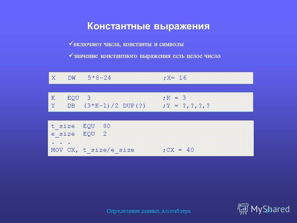 Определение данных Ассемблера 39 Константные выражения t_size EQU 80 e_size EQU 2... MOV CX, t_size/e_size ;CX = 40 включают числа, константы и символы значение константного выражения есть целое число X DW 5*8-24 ;X= 16 K EQU 3 ;К = 3 Y DB (3*K-1)/2