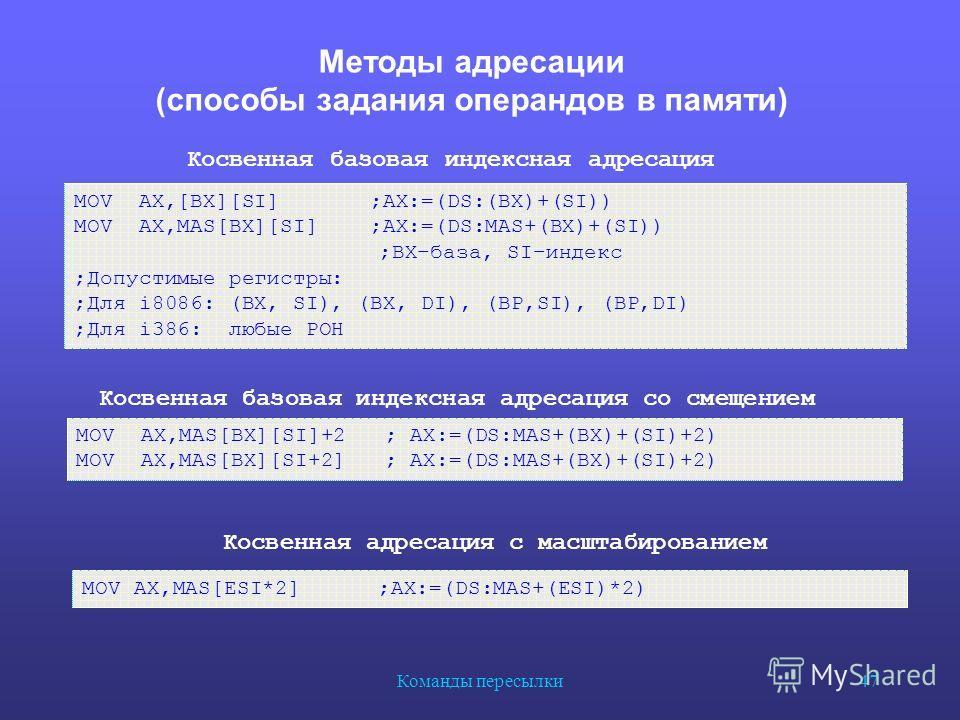 Команды пересылки 47 Методы адресации (способы задания операндов в памяти) Косвенная базовая индексная адресация MOV AX,[BX][SI] ;AX:=(DS:(BX)+(SI)) MOV AX,MAS[BX][SI] ;AX:=(DS:MAS+(BX)+(SI)) ;BX–база, SI–индекс ;Допустимые регистры: ;Для i8086: (BX,