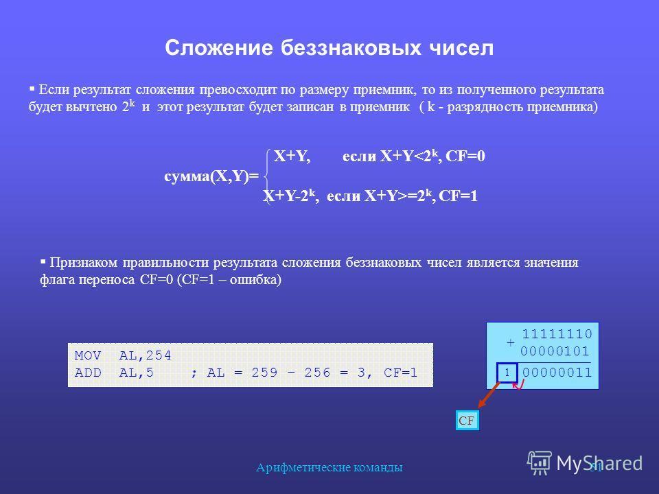 Арифметические команды 51 Сложение беззнаковых чисел MOV AL,254 ADD AL,5 ; AL = 259 – 256 = 3, CF=1 Если результат сложения превосходит по размеру приемник, то из полученного результата будет вычтено 2 k и этот результат будет записан в приемник ( k