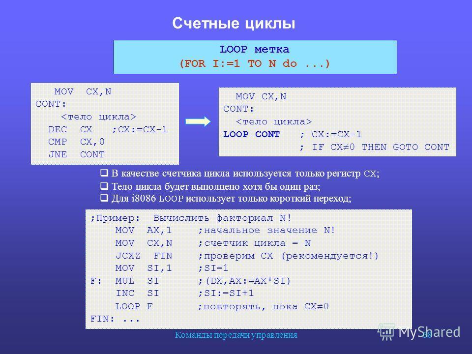 Команды передачи управления 68 Счетные циклы MOV CX,N CONT: DEC CX ;CX:=CX-1 CMP CX,0 JNE CONT MOV CX,N CONT: LOOP CONT ; CX:=CX–1 ; IF CX 0 THEN GOTO CONT ;Пример: Вычислить факториал N! MOV AX,1 ;начальное значение N! MOV CX,N ;счетчик цикла = N JC