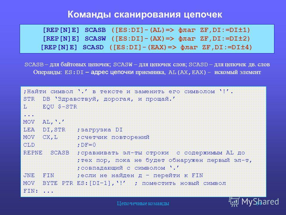 Цепочечные команды 84 Команды сканирования цепочек SCASB – для байтовых цепочек; SCASW – для цепочек слов; SCASD – для цепочек дв. слов Операнды : ES:DI – адрес цепочки приемника, AL(AX,EAX)- искомый элемент [REP[N]E] SCASB ([ES:DI]-(AL)=> флаг ZF,DI