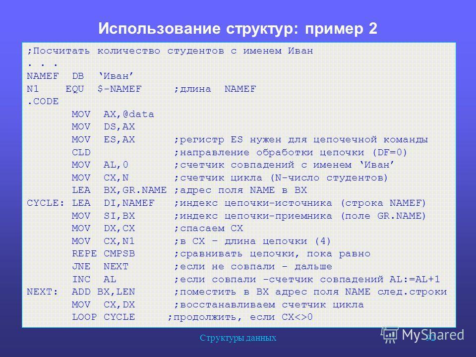 Структуры данных 92 Использование структур: пример 2 ;Посчитать количество студентов с именем Иван... NAMEF DB Иван N1 EQU $-NAMEF ;длина NAMEF.CODE MOV AX,@data MOV DS,AX MOV ES,AX ;регистр ES нужен для цепочечной команды CLD ;направление обработки