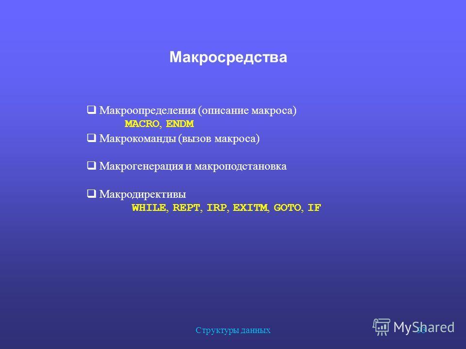 Структуры данных 93 Макросредства Макроопределения (описание макроса) MACRO, ENDM Макрокоманды (вызов макроса) Макрогенерация и макроподстановка Макродирективы WHILE, REPT, IRP, EXITM, GOTO, IF