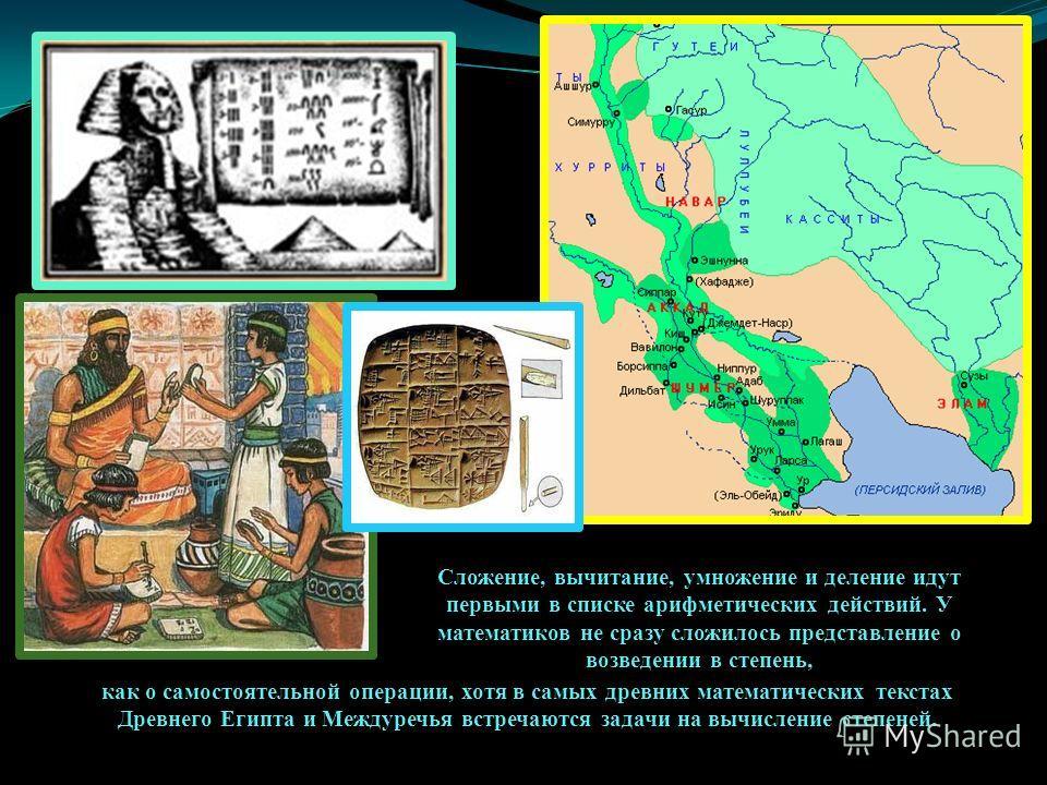 как о самостоятельной операции, хотя в самых древних математических текстах Древнего Египта и Междуречья встречаются задачи на вычисление степеней. Сложение, вычитание, умножение и деление идут первыми в списке арифметических действий. У математиков