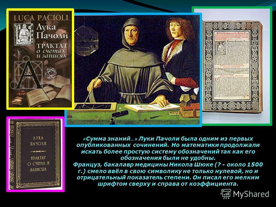 « Сумма знаний …» Луки Пачоли была одним из первых опубликованных сочинений. Но математики продолжали искать более простую систему обозначений так как его обозначения были не удобны. Француз, бакалавр медицины Никола Шюке (? - около 1500 г.) смело вв