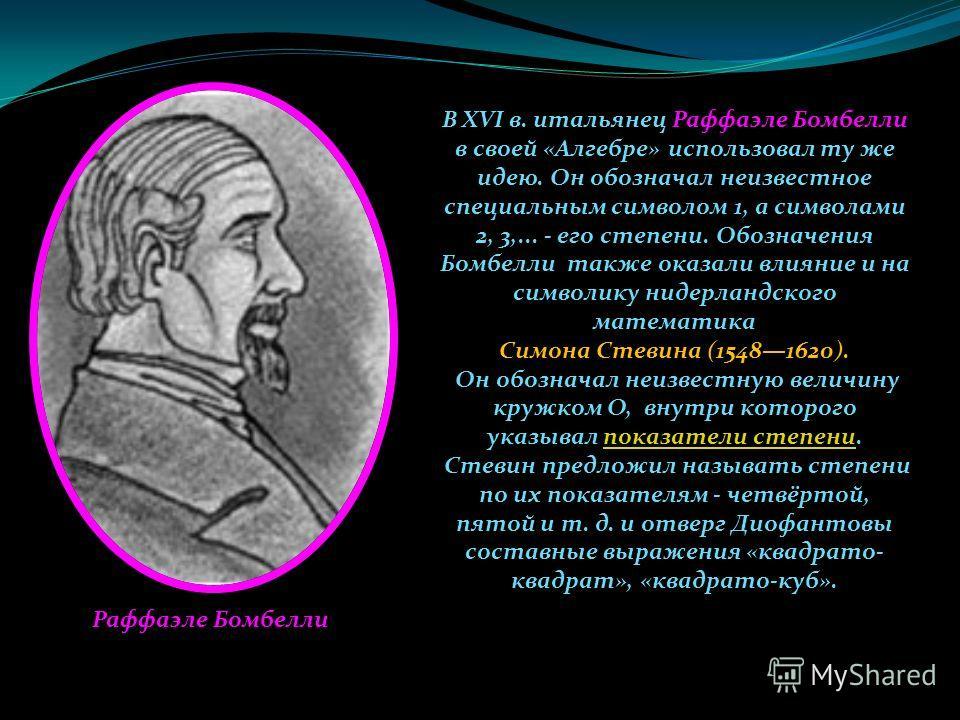 В XVI в. итальянец Раффаэле Бомбелли в своей «Алгебре» использовал ту же идею. Он обозначал неизвестное специальным символом 1, а символами 2, 3,... - его степени. Обозначения Бомбелли также оказали влияние и на символику нидерландского математика Си