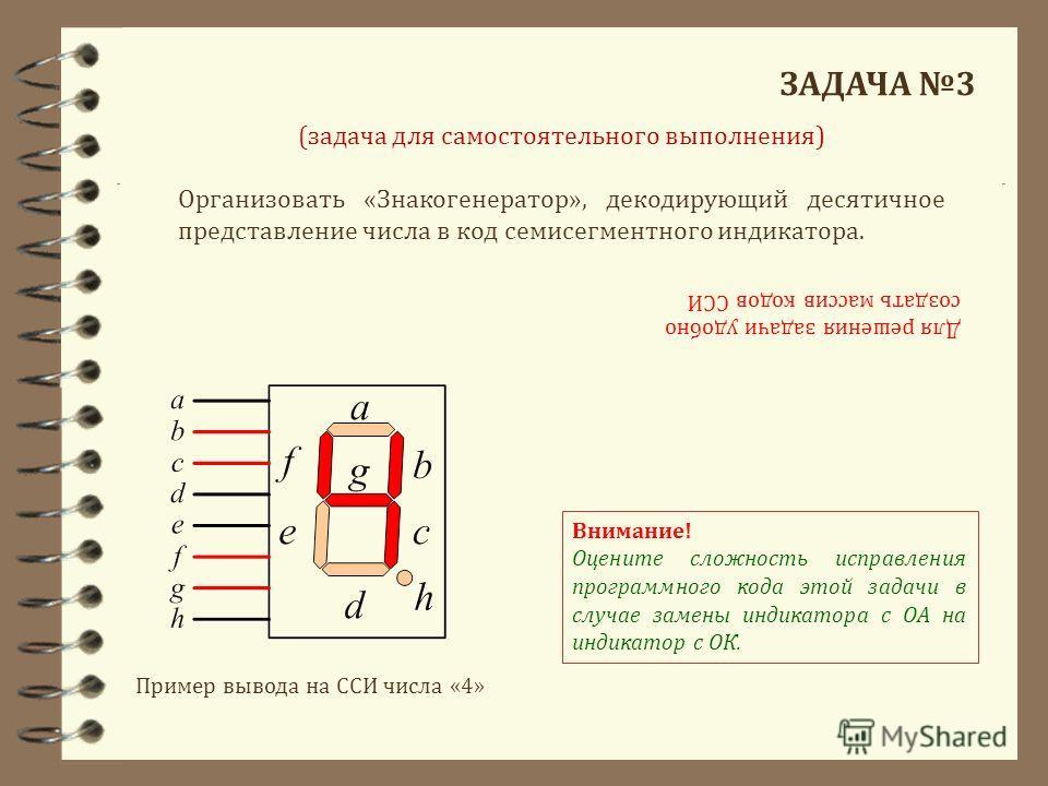 ЗАДАЧА 3 Организовать «Знакогенератор», декодирующий десятичное представление числа в код семисегментного индикатора. (задача для самостоятельного выполнения) Для решения задачи удобно создать массив кодов ССИ Пример вывода на ССИ числа «4» Внимание!