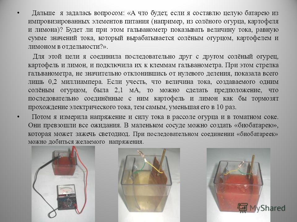 Дальше я задалась вопросом: «А что будет, если я составлю целую батарею из импровизированных элементов питания (например, из солёного огурца, картофеля и лимона)? Будет ли при этом гальванометр показывать величину тока, равную сумме значений тока, ко