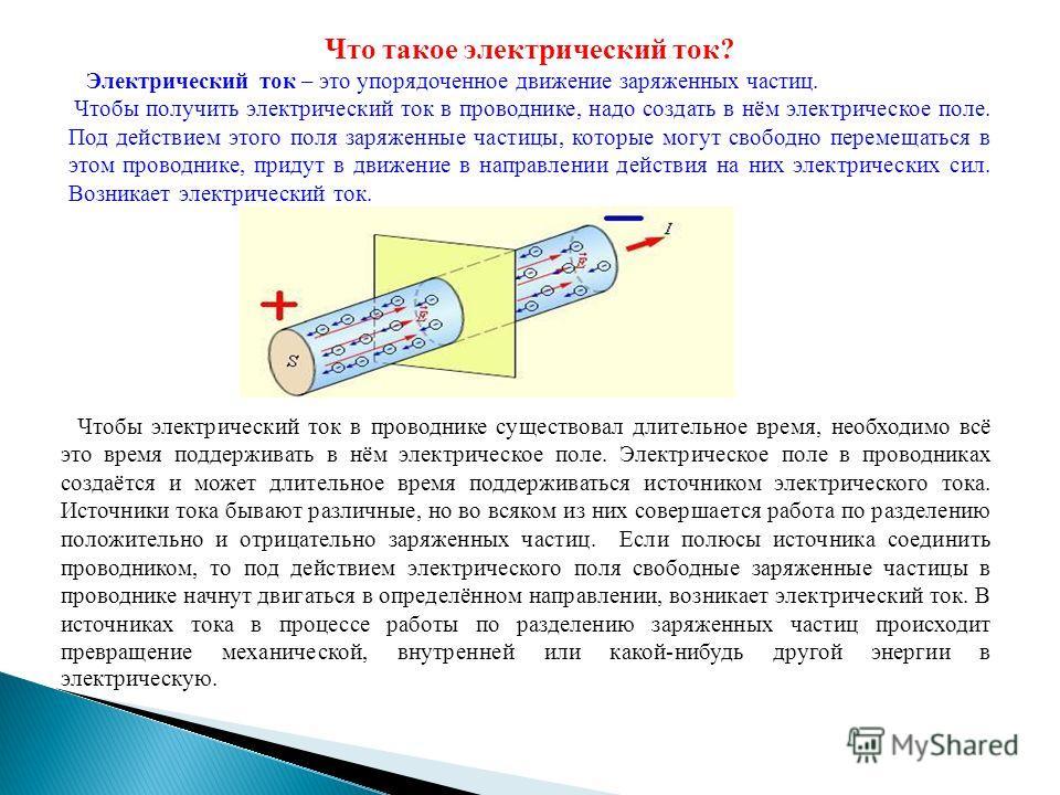 Что такое электрический ток? Электрический ток – это упорядоченное движение заряженных частиц. Чтобы получить электрический ток в проводнике, надо создать в нём электрическое поле. Под действием этого поля заряженные частицы, которые могут свободно п