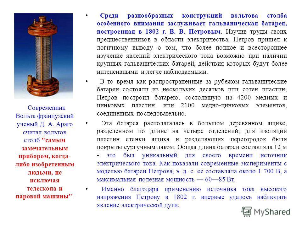 Среди разнообразных конструкций вольтова столба особенного внимания заслуживает гальваническая батарея, построенная в 1802 г. В. В. Петровым. Изучив труды своих предшественников в области электричества, Петров пришел к логичному выводу о том, что бол