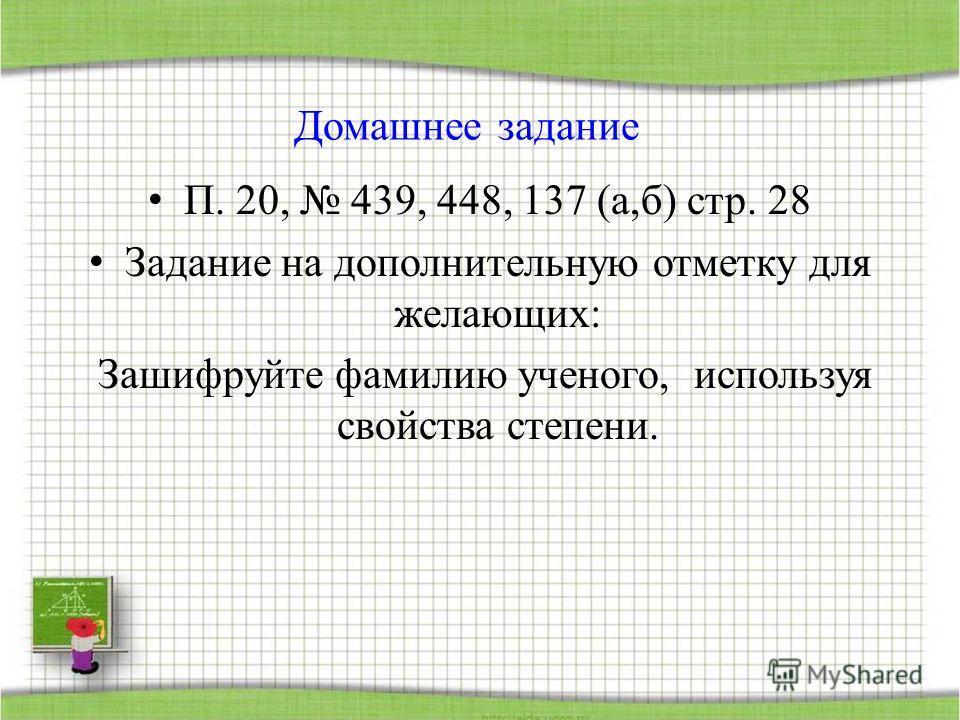 Домашнее задание П. 20, 439, 448, 137 (а,б) стр. 28 Задание на дополнительную отметку для желающих: Зашифруйте фамилию ученого, используя свойства степени.