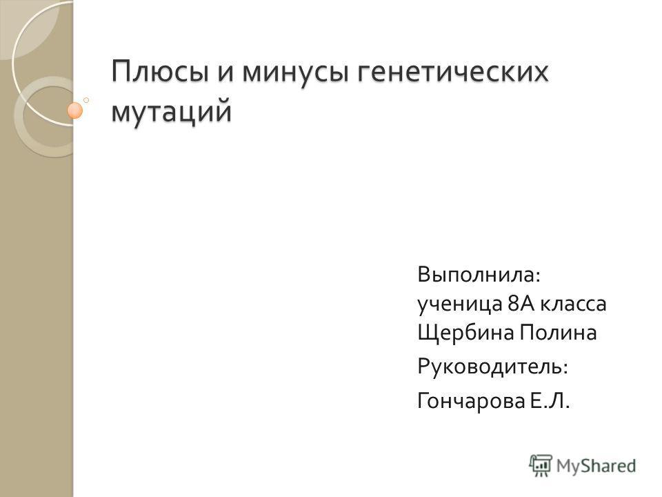 Плюсы и минусы генетических мутаций Выполнила : ученица 8 А класса Щербина Полина Руководитель : Гончарова Е. Л.