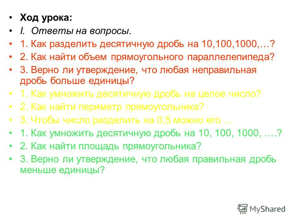 Ход урока: I. Ответы на вопросы. 1. Как разделить десятичную дробь на 10,100,1000,…? 2. Как найти объем прямоугольного параллелепипеда? 3. Верно ли утверждение, что любая неправильная дробь больше единицы? 1. Как умножить десятичную дробь на целое чи