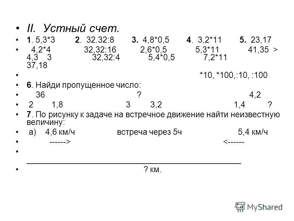 II. Устный счет. 1. 5,3*3 2. 32.32:8 3. 4,8*0,5 4. 3,2*11 5. 23,17 4,2*4 32,32:16 2,6*0,5 5,3*11 41,35 > 4,3 3 32,32:4 5,4*0,5 7,2*11 37,18 *10, *100,:10, :100 6. Найди пропущенное число: 36 ? 4,2 2 1,8 3 3,2 1,4 ? 7. По рисунку к задаче на встречное