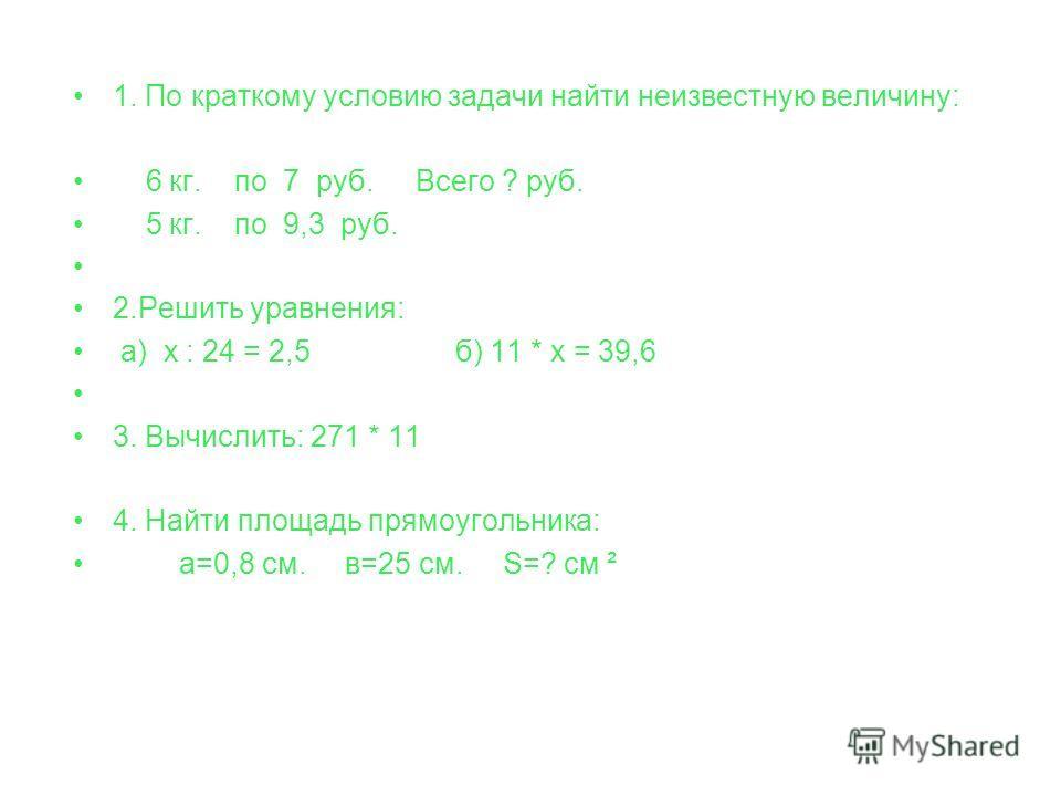 1. По краткому условию задачи найти неизвестную величину: 6 кг. по 7 руб. Всего ? руб. 5 кг. по 9,3 руб. 2. Решить уравнения: а) х : 24 = 2,5 б) 11 * х = 39,6 3. Вычислить: 271 * 11 4. Найти площадь прямоугольника: а=0,8 см. в=25 см. S=? см ²