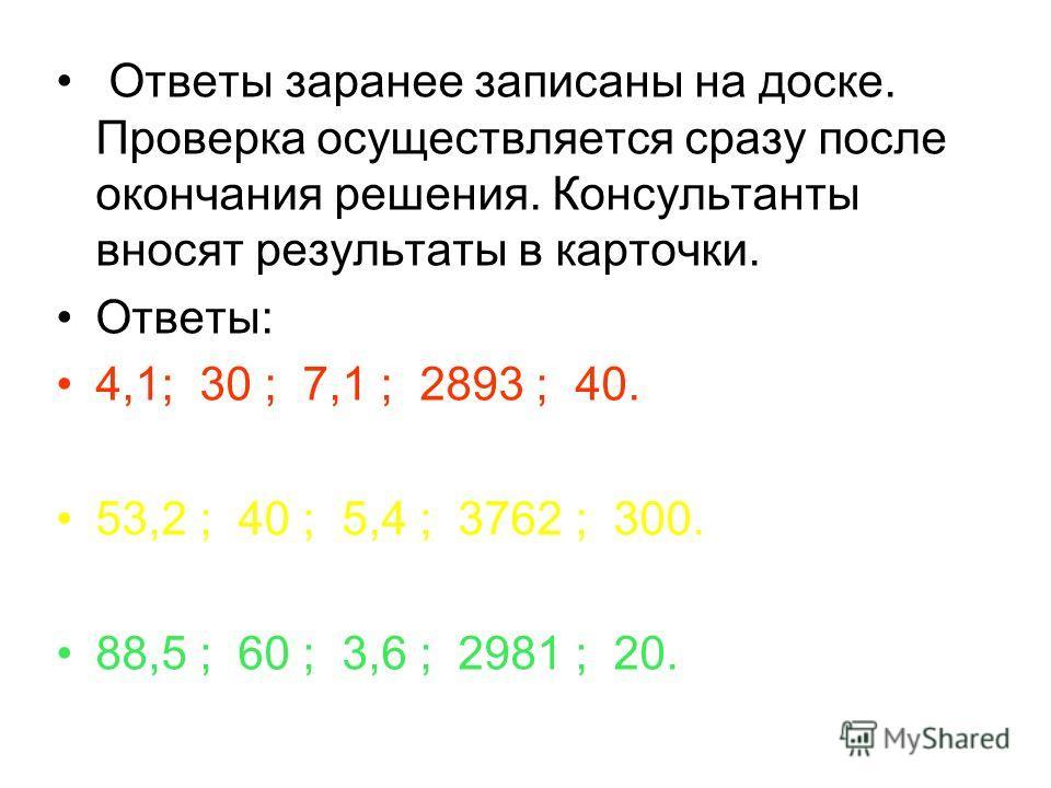 Ответы заранее записаны на доске. Проверка осуществляется сразу после окончания решения. Консультанты вносят результаты в карточки. Ответы: 4,1; 30 ; 7,1 ; 2893 ; 40. 53,2 ; 40 ; 5,4 ; 3762 ; 300. 88,5 ; 60 ; 3,6 ; 2981 ; 20.