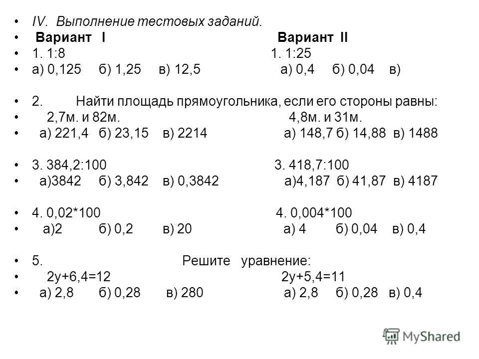 IV. Выполнение тестовых заданий. Вариант I Вариант II 1. 1:8 1. 1:25 а) 0,125 б) 1,25 в) 12,5 а) 0,4 б) 0,04 в) 2. Найти площадь прямоугольника, если его стороны равны: 2,7 м. и 82 м. 4,8 м. и 31 м. а) 221,4 б) 23,15 в) 2214 а) 148,7 б) 14,88 в) 1488