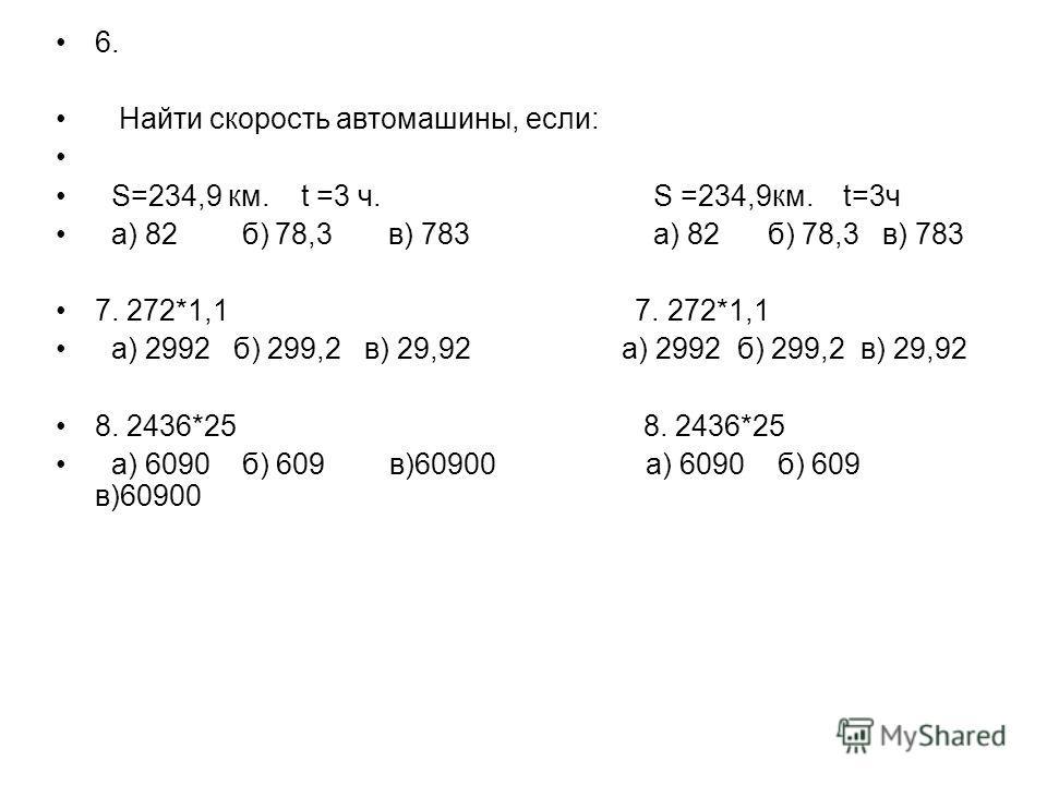 6. Найти скорость автомашины, если: S=234,9 км. t =3 ч. S =234,9 км. t=3 ч а) 82 б) 78,3 в) 783 а) 82 б) 78,3 в) 783 7. 272*1,1 а) 2992 б) 299,2 в) 29,92 а) 2992 б) 299,2 в) 29,92 8. 2436*25 а) 6090 б) 609 в)60900 а) 6090 б) 609 в)60900