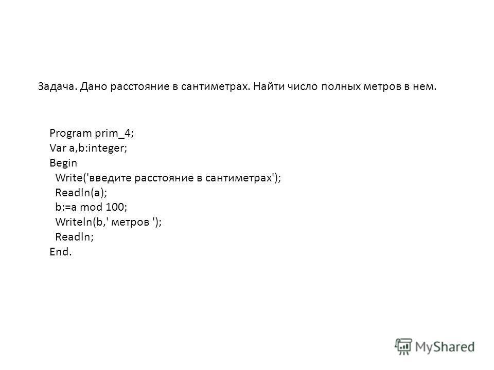 Задача. Дано расстояние в сантиметрах. Найти число полных метров в нем. Program prim_4; Var a,b:integer; Begin Write('введите расстояние в сантиметрах'); Readln(a); b:=a mod 100; Writeln(b,' метров '); Readln; End.